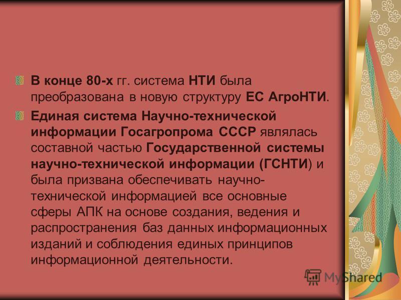 В конце 80-х гг. система НТИ была преобразована в новую структуру ЕС АгроНТИ. Единая система Научно-технической информации Госагропрома СССР являлась составной частью Государственной системы научно-технической информации (ГСНТИ) и была призвана обесп