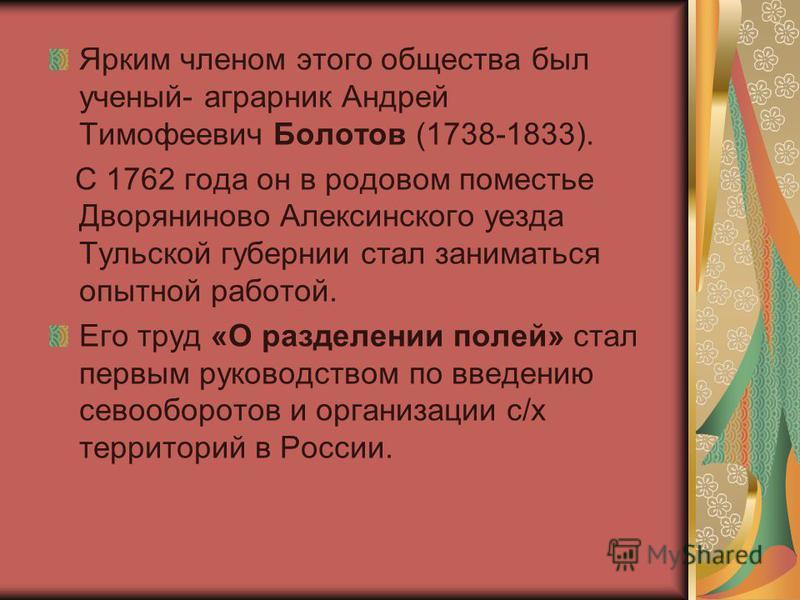 Ярким членом этого общества был ученый- аграрник Андрей Тимофеевич Болотов (1738-1833). С 1762 года он в родовом поместье Дворяниново Алексинского уезда Тульской губернии стал заниматься опытной работой. Его труд «О разделении полей» стал первым руко