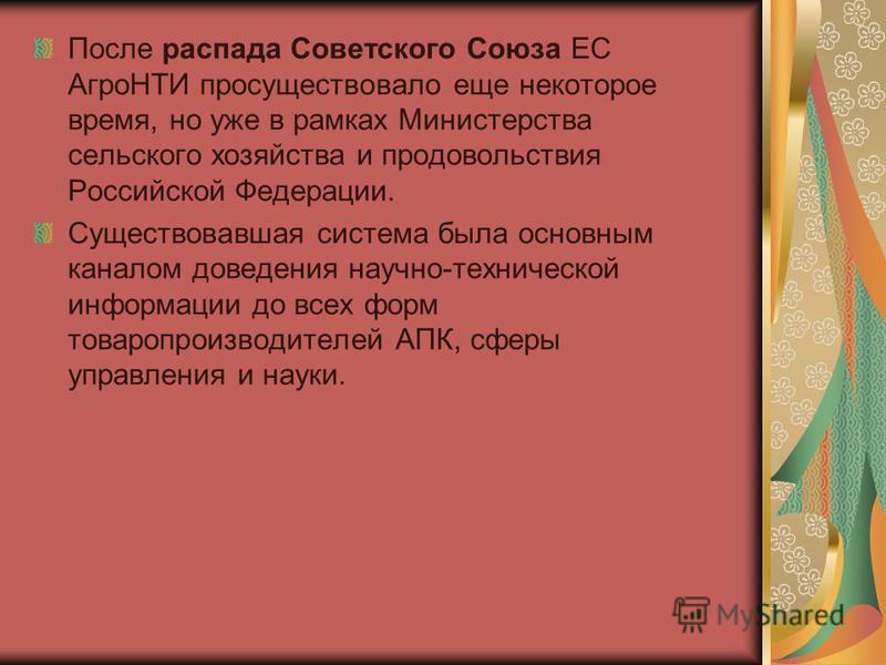 После распада Советского Союза ЕС АгроНТИ просуществовало еще некоторое время, но уже в рамках Министерства сельского хозяйства и продовольствия Российской Федерации. Существовавшая система была основным каналом доведения научно-технической информаци