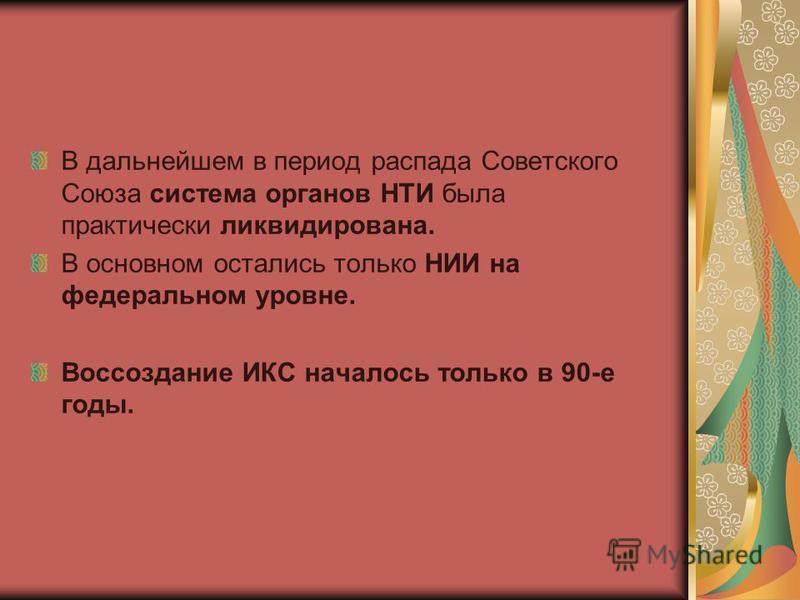 В дальнейшем в период распада Советского Союза система органов НТИ была практически ликвидирована. В основном остались только НИИ на федеральном уровне. Воссоздание ИКС началось только в 90-е годы.
