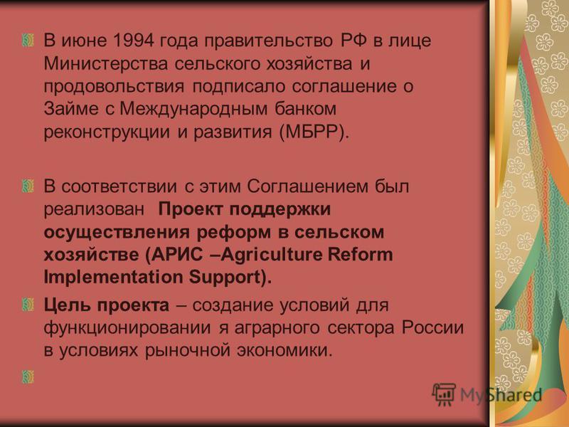 В июне 1994 года правительство РФ в лице Министерства сельского хозяйства и продовольствия подписало соглашение о Займе с Международным банком реконструкции и развития (МБРР). В соответствии с этим Соглашением был реализован Проект поддержки осуществ