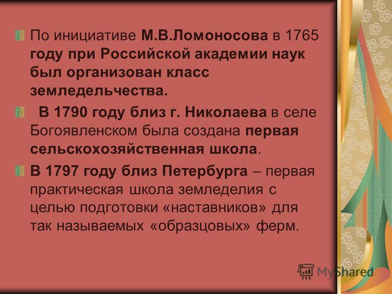 По инициативе М.В.Ломоносова в 1765 году при Российской академии наук был организован класс земледельчества. В 1790 году близ г. Николаева в селе Богоявленском была создана первая сельскохозяйственная школа. В 1797 году близ Петербурга – первая практ