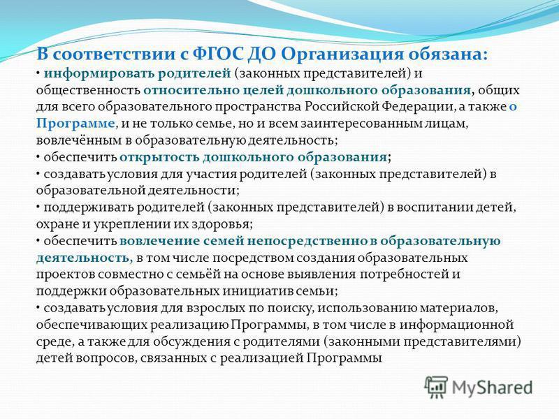 В соответствии с ФГОС ДО Организация обязана: информировать родителей (законных представителей) и общественность относительно целей дошкольного образования, общих для всего образовательного пространства Российской Федерации, а также о Программе, и не