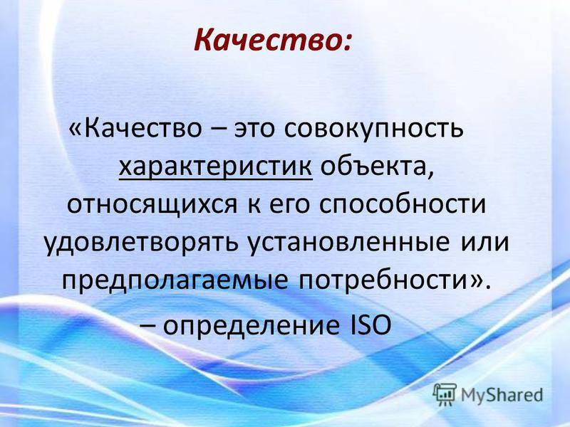 «Качество – это совокупность характеристик объекта, относящихся к его способности удовлетворять установленные или предполагаемые потребности». – определение ISO Качество: