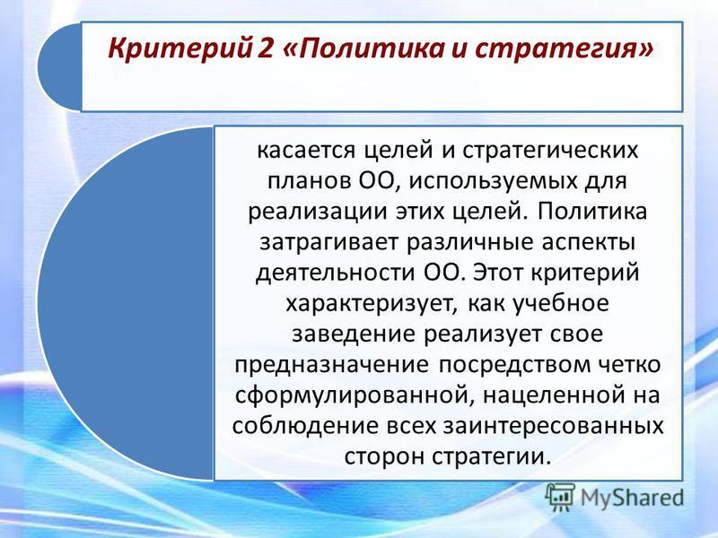 Критерий 2 «Политика и стратегия» касается целей и стратегических планов ОО, используемых для реализации этих целей. Политика затрагивает различные аспекты деятельности ОО. Этот критерий характеризует, как учебное заведение реализует свое предназначе