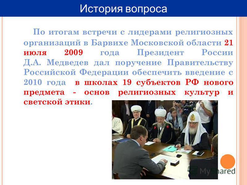 По итогам встречи с лидерами религиозных организаций в Барвихе Московской области 21 июля 2009 года Президент России Д.А. Медведев дал поручение Правительству Российской Федерации обеспечить введение с 2010 года в школах 19 субъектов РФ нового предме