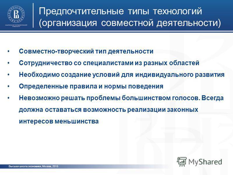 Высшая школа экономики, Москва, 2015 Предпочтительные типы технологий (организация совместной деятельности) Совместно-творческий тип деятельности Сотрудничество со специалистами из разных областей Необходимо создание условий для индивидуального разви