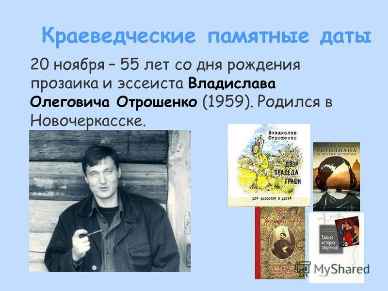 20 ноября – 55 лет со дня рождения прозаика и эссеиста Владислава Олеговича Отрошенко (1959). Родился в Новочеркасске. Краеведческие памятные даты