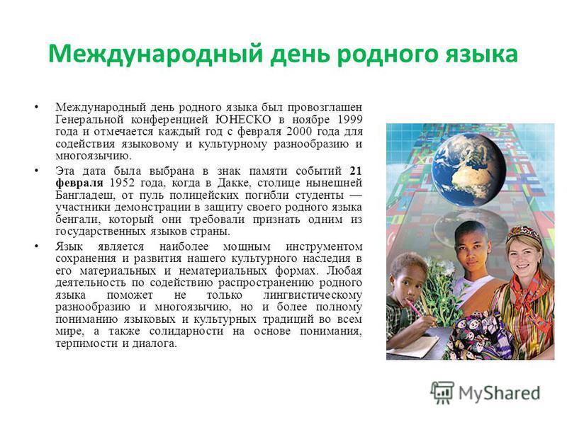 Международный день родного языка Международный день родного языка был провозглашен Генеральной конференцией ЮНЕСКО в ноябре 1999 года и отмечается каждый год с февраля 2000 года для содействия языковому и культурному разнообразию и многоязычию. Эта д