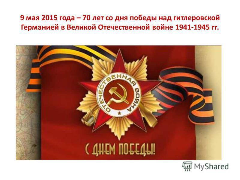 9 мая 2015 года – 70 лет со дня победы над гитлеровской Германией в Великой Отечественной войне 1941-1945 гг.