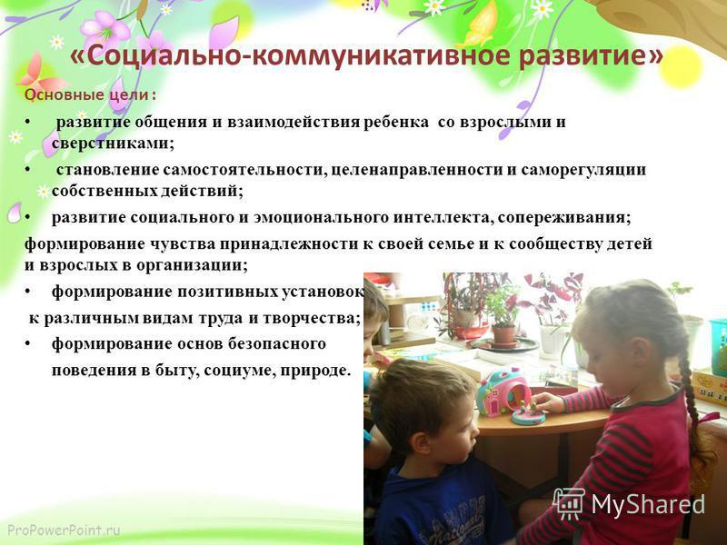 ProPowerPoint.ru «Социально-коммуникативное развитие» Основные цели : развитие общения и взаимодействия ребенка со взрослыми и сверстниками; становление самостоятельности, целенаправленности и саморегуляции собственных действий; развитие социального