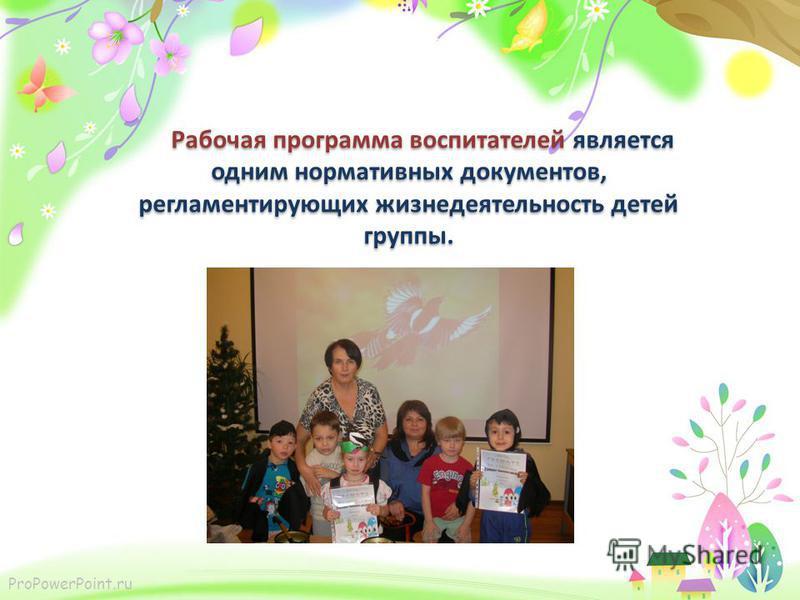 ProPowerPoint.ru Рабочая программа воспитателей является одним нормативных документов, регламентирующих жизнедеятельность детей группы.