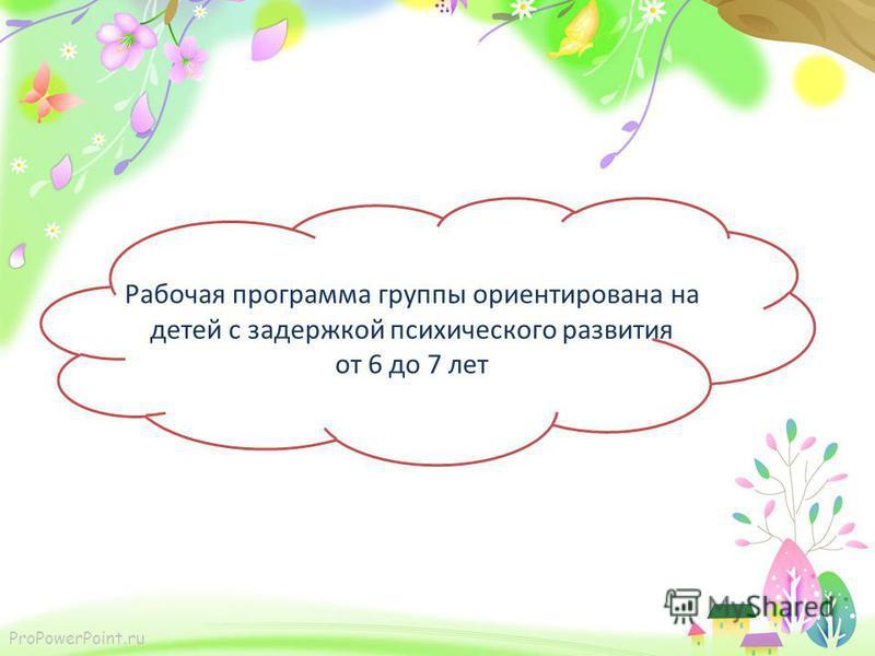 ProPowerPoint.ru Рабочая программа группы ориентирована на детей с задержкой психического развития от 6 до 7 лет