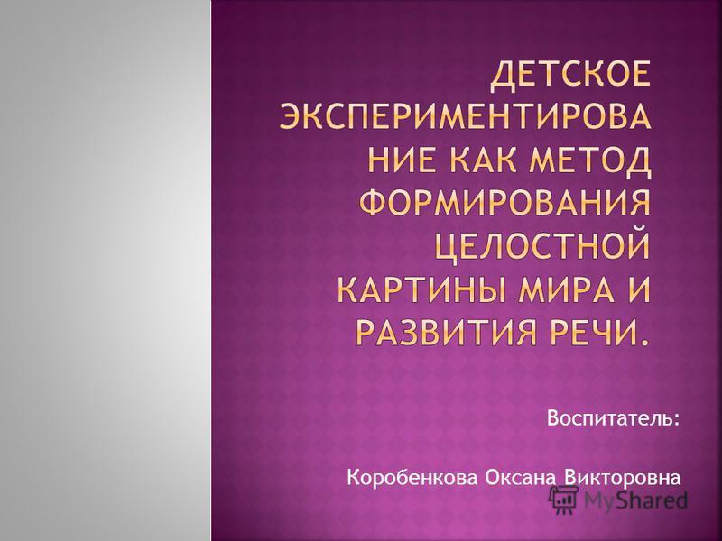 Воспитатель: Коробенкова Оксана Викторовна