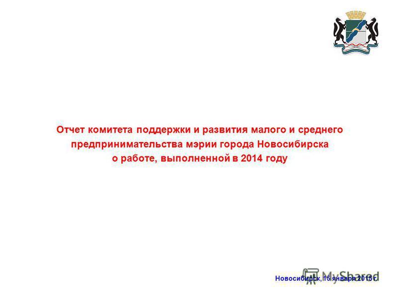 Новосибирск, 15 января 2015 г. Отчет комитета поддержки и развития малого и среднего предпринимательства мэрии города Новосибирска о работе, выполненной в 2014 году