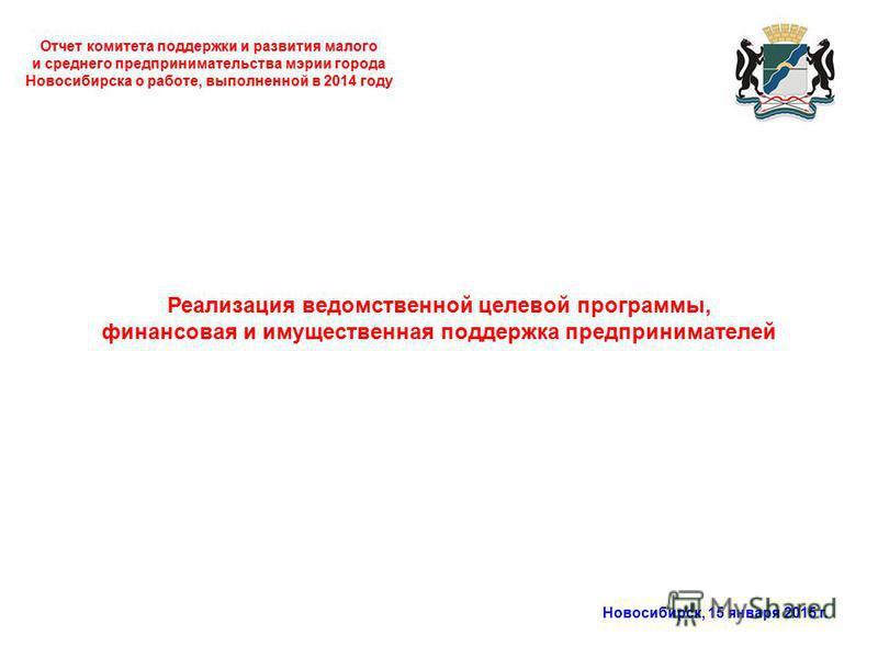 Отчет комитета поддержки и развития малого и среднего предпринимательства мэрии города Новосибирска о работе, выполненной в 2014 году Новосибирск, 15 января 2015 г. Реализация ведомственной целевой программы, финансовая и имущественная поддержка пред