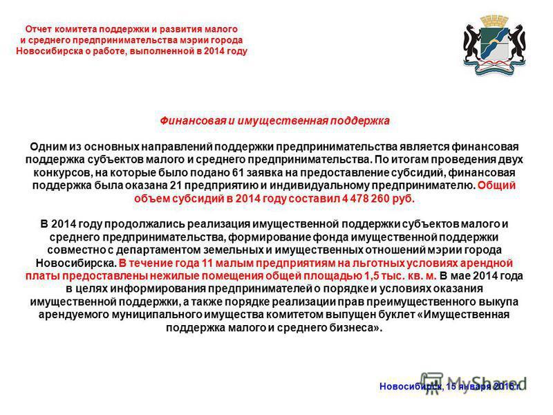 Отчет комитета поддержки и развития малого и среднего предпринимательства мэрии города Новосибирска о работе, выполненной в 2014 году Новосибирск, 15 января 2015 г. Финансовая и имущественная поддержка Одним из основных направлений поддержки предприн