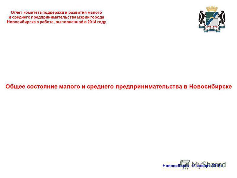 Отчет комитета поддержки и развития малого и среднего предпринимательства мэрии города Новосибирска о работе, выполненной в 2014 году Новосибирск, 15 января 2015 г. Общее состояние малого и среднего предпринимательства в Новосибирске
