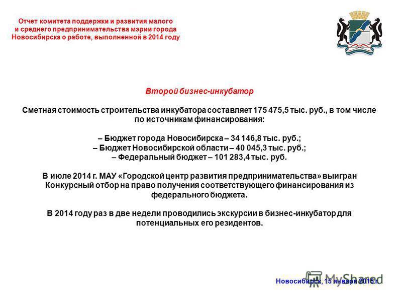 Отчет комитета поддержки и развития малого и среднего предпринимательства мэрии города Новосибирска о работе, выполненной в 2014 году Новосибирск, 15 января 2015 г. Второй бизнес-инкубатор Сметная стоимость строительства инкубатора составляет 175 475