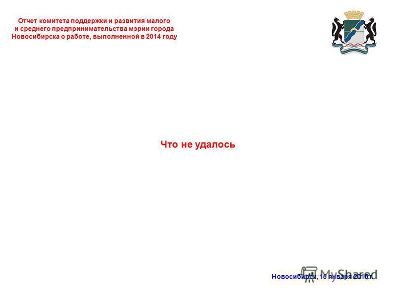 Отчет комитета поддержки и развития малого и среднего предпринимательства мэрии города Новосибирска о работе, выполненной в 2014 году Новосибирск, 15 января 2015 г. Что не удалось