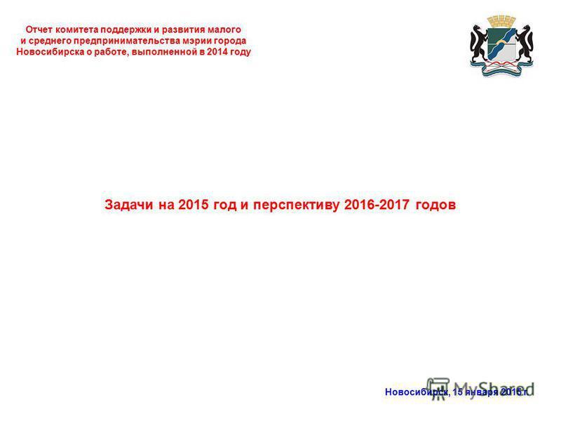 Отчет комитета поддержки и развития малого и среднего предпринимательства мэрии города Новосибирска о работе, выполненной в 2014 году Новосибирск, 15 января 2015 г. Задачи на 2015 год и перспективу 2016-2017 годов