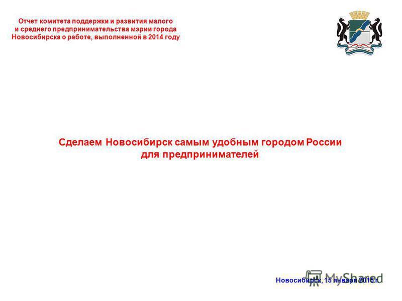 Отчет комитета поддержки и развития малого и среднего предпринимательства мэрии города Новосибирска о работе, выполненной в 2014 году Новосибирск, 15 января 2015 г. Сделаем Новосибирск самым удобным городом России для предпринимателей