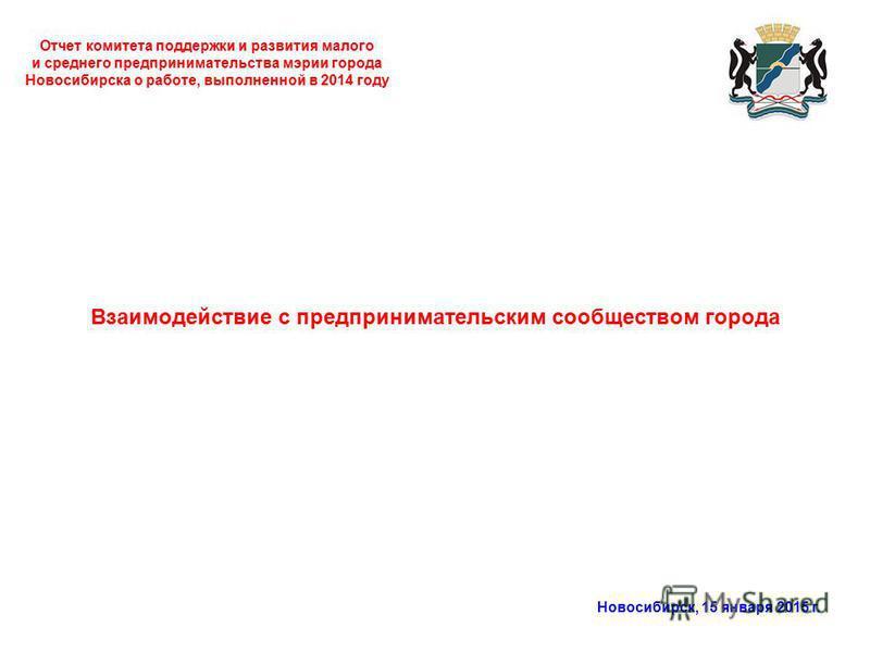 Отчет комитета поддержки и развития малого и среднего предпринимательства мэрии города Новосибирска о работе, выполненной в 2014 году Новосибирск, 15 января 2015 г. Взаимодействие с предпринимательским сообществом города