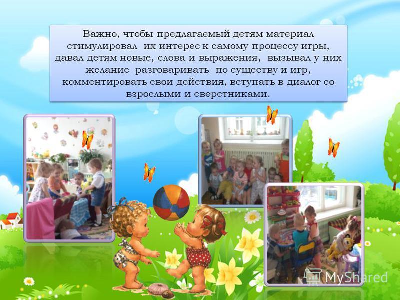 Важно, чтобы предлагаемый детям материал стимулировал их интерес к самому процессу игры, давал детям новые, слова и выражения, вызывал у них желание разговаривать по существу и игр, комментировать свои действия, вступать в диалог со взрослыми и сверс