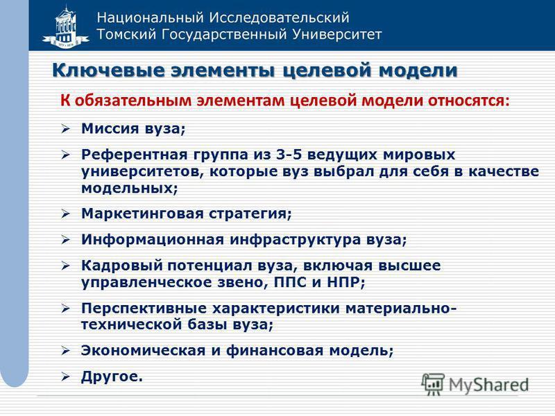 Национальный Исследовательский Томский Государственный Университет Ключевые элементы целевой модели К обязательным элементам целевой модели относятся: Миссия вуза; Референтная группа из 3-5 ведущих мировых университетов, которые вуз выбрал для себя в