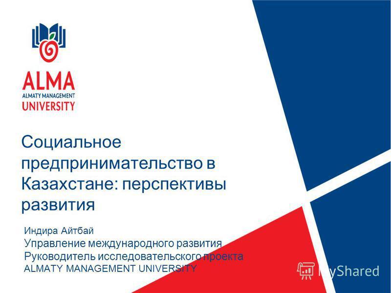 Социальное предпринимательство в Казахстане: перспективы развития Индира Айтбай Управление международного развития Руководитель исследовательского проекта ALMATY MANAGEMENT UNIVERSITY