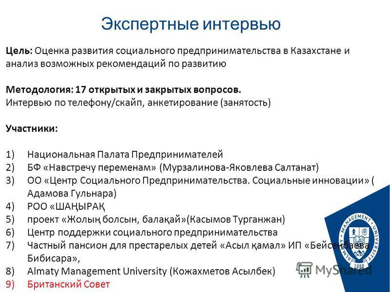 Экспертные интервью Стр. Цель: Оценка развития социального предпринимательства в Казахстане и анализ возможных рекомендаций по развитию Методология: 17 открытых и закрытых вопросов. Интервью по телефону/скайп, анкетирование (занятость) Участники: 1)Н