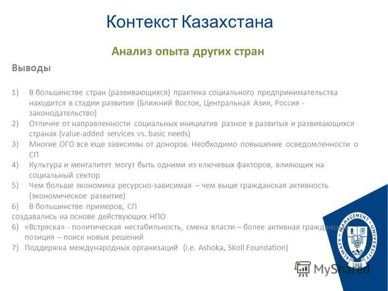 Контекст Казахстана Стр. Выводы 1)В большинстве стран (развивающихся) практика социального предпринимательства находится в стадии развития (Ближний Восток, Центральная Азия, Россия - законодательство) 2)Отличие от направленности социальных инициатив