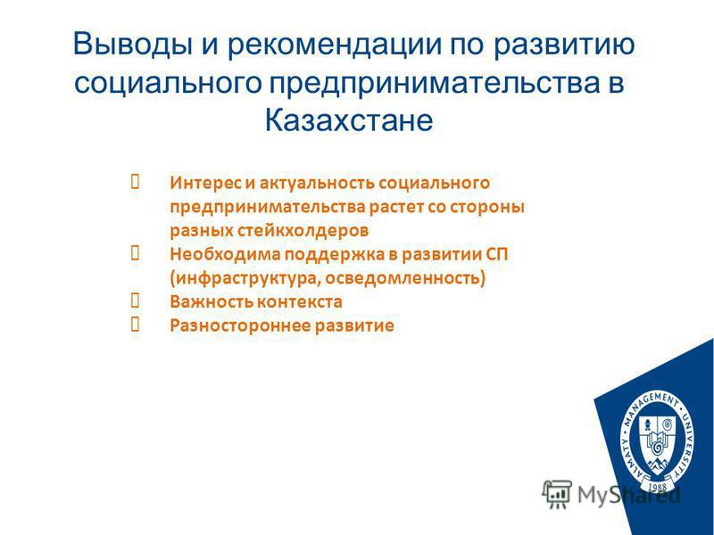 Выводы и рекомендации по развитию социального предпринимательства в Казахстане Стр. Интерес и актуальность социального предпринимательства растет со стороны разных стейкхолдеров Необходима поддержка в развитии СП (инфраструктура, осведомленность) Важ