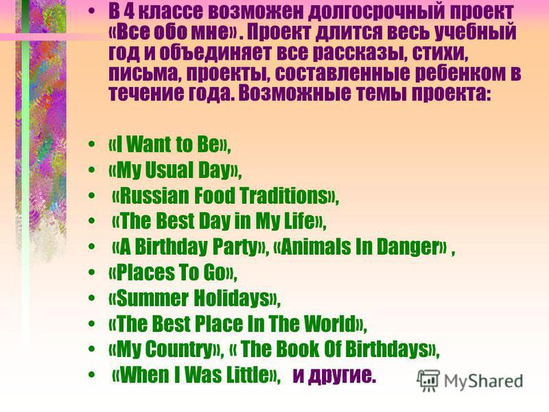 В 4 классе возможен долгосрочный проект «Все обо мне». Проект длится весь учебный год и объединяет все рассказы, стихи, письма, проекты, составленные ребенком в течение года. Возможные темы проекта: «I Want to Be», «My Usual Day», «Russian Food Tradi