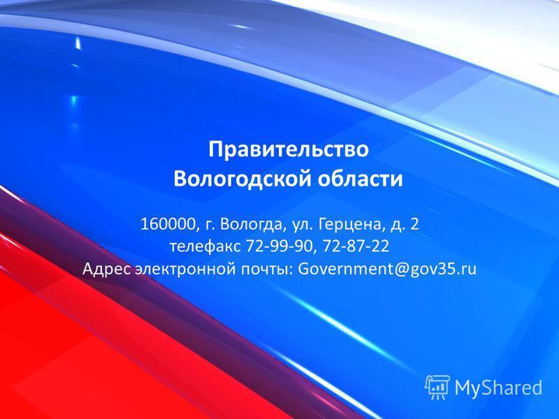 Правительство Вологодской ообласти 160000, г. Вологда, ул. Герцена, д. 2 телефакс 72-99-90, 72-87-22 Адрес электронной почты: Government@gov35.ru