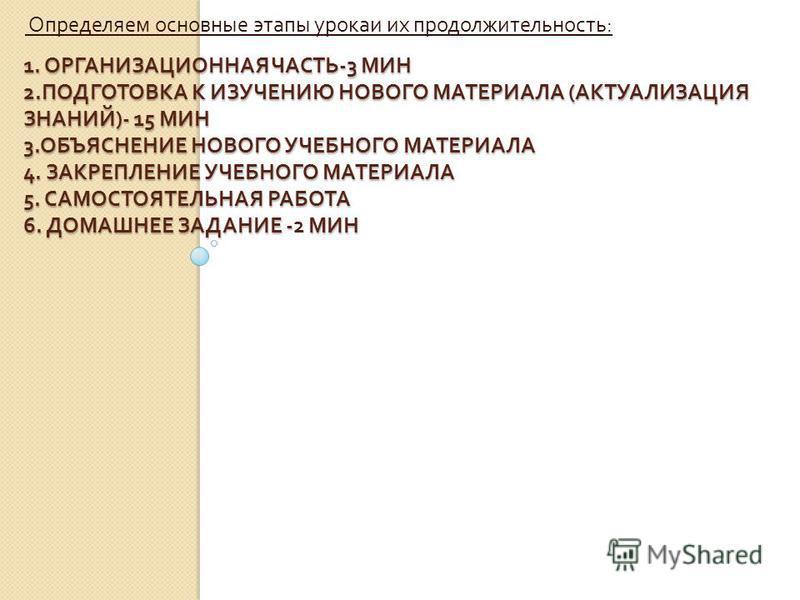 1. ОРГАНИЗАЦИОННАЯ ЧАСТЬ -3 МИН 2. ПОДГОТОВКА К ИЗУЧЕНИЮ НОВОГО МАТЕРИАЛА ( АКТУАЛИЗАЦИЯ ЗНАНИЙ )- 15 МИН 3. ОБЪЯСНЕНИЕ НОВОГО УЧЕБНОГО МАТЕРИАЛА 4. ЗАКРЕПЛЕНИЕ УЧЕБНОГО МАТЕРИАЛА 5. САМОСТОЯТЕЛЬНАЯ РАБОТА 6. ДОМАШНЕЕ ЗАДАНИЕ - МИН 1. ОРГАНИЗАЦИОННАЯ