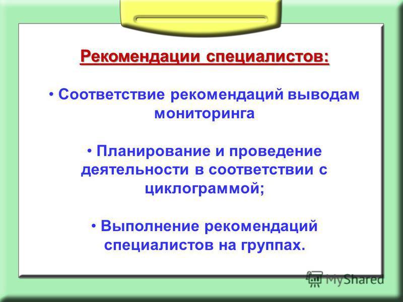 Рекомендации специалистов: Соответствие рекомендаций выводам мониторинга Планирование и проведение деятельности в соответствии с циклограммой; Выполнение рекомендаций специалистов на группах.