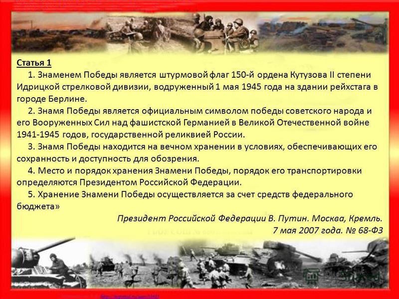 Статья 1 1. Знаменем Победы является штурмовой флаг 150-й ордена Кутузова II степени Идрицкой стрелковой дивизии, водруженный 1 мая 1945 года на здании рейхстага в городе Берлине. 2. Знамя Победы является официальным символом победы советского народа