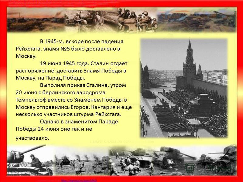 В 1945-м, вскоре после падения Рейхстага, знамя 5 было доставлено в Москву. 19 июня 1945 года. Сталин отдает распоряжение: доставить Знамя Победы в Москву, на Парад Победы. Выполняя приказ Сталина, утром 20 июня с берлинского аэродрома Темпельгоф вме
