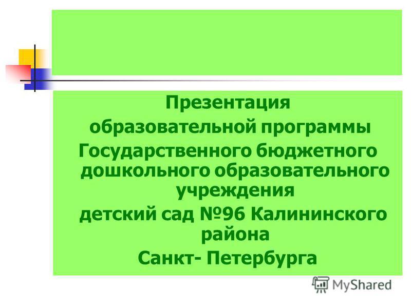 Презентация образовательной программы Государственного бюджетного дошкольного образовательного учреждения детский сад 96 Калининского района Санкт- Петербурга