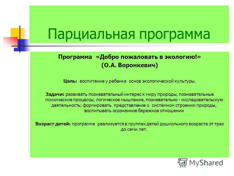 Парциальная программа Программа «Добро пожаловать в экологию!» (О.А. Воронкевич) Цель: воспитание у ребенка основ экологической культуры. Задачи: развивать познавательный интерес к миру природы, познавательные психические процессы, логическое мышлени