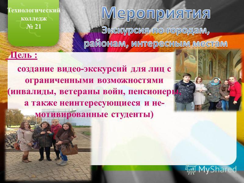 Цель : создание видео-экскурсий для лиц с ограниченными возможностями (инвалиды, ветераны войн, пенсионеры, а также неинтересующиеся и не- мотивированные студенты)