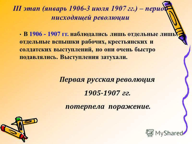 III этап (январь 1906-3 июля 1907 гг.) – период нисходящей революции В 1906 - 1907 гг. наблюдались лишь отдельные лишь отдельные вспышки рабочих, крестьянских и солдатских выступлений, но они очень быстро подавлялись. Выступления затухали. Первая рус