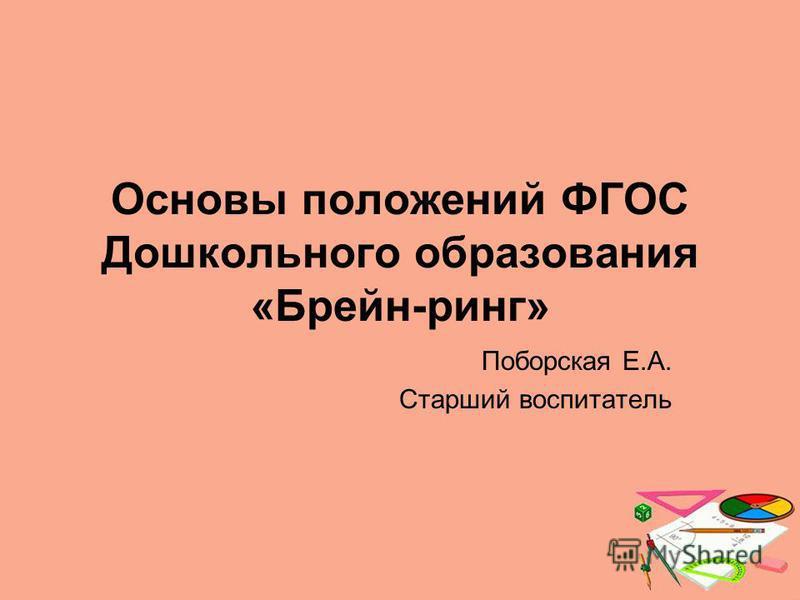 Основы положений ФГОС Дошкольного образования «Брейн-ринг» Поборская Е.А. Старший воспитатель