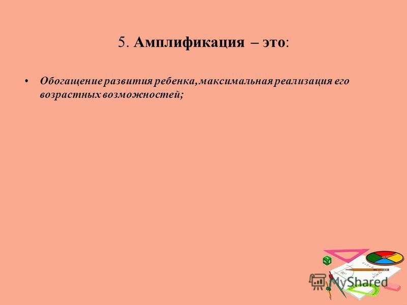5. Амплификация – это: Обогащение развития ребенка, максимальная реализация его возрастных возможностей;