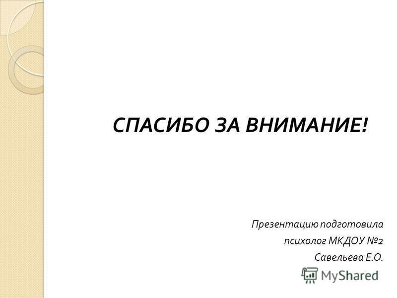 СПАСИБО ЗА ВНИМАНИЕ ! Презентацию подготовила психолог МКДОУ 2 Савельева Е. О.