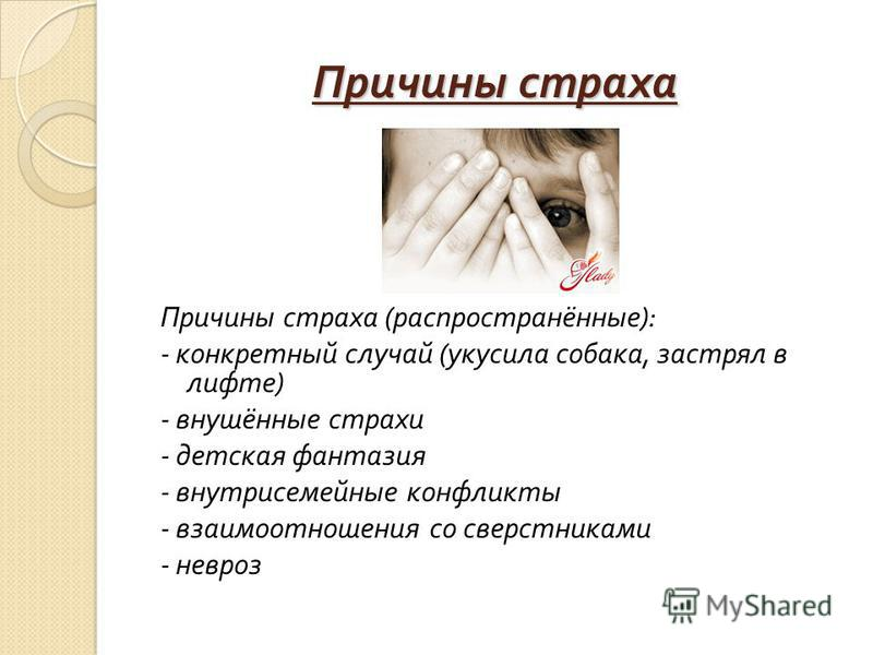 Причины страха Причины страха ( распространённые ): - конкретный случай ( укусила собака, застрял в лифте ) - внушённые страхи - детская фантазия - внутрисемейные конфликты - взаимоотношения со сверстниками - невроз