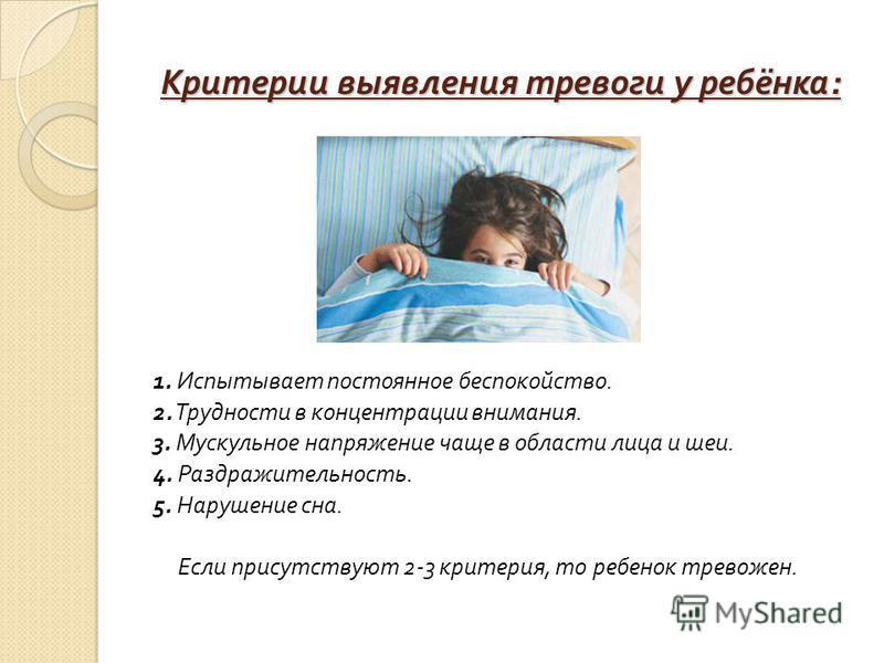 Критерии выявления тревоги у ребёнка : 1. Испытывает постоянное беспокойство. 2. Трудности в концентрации внимания. 3. Мускульное напряжение чаще в области лица и шеи. 4. Раздражительность. 5. Нарушение сна. Если присутствуют 2-3 критерия, то ребенок