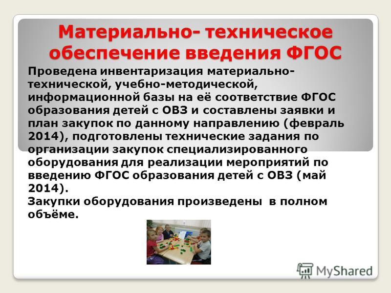 Материально- техническое обеспечение введения ФГОС Проведена инвентаризация материально- технической, учебно-методической, информационной базы на её соответствие ФГОС образования детей с ОВЗ и составлены заявки и план закупок по данному направлению (