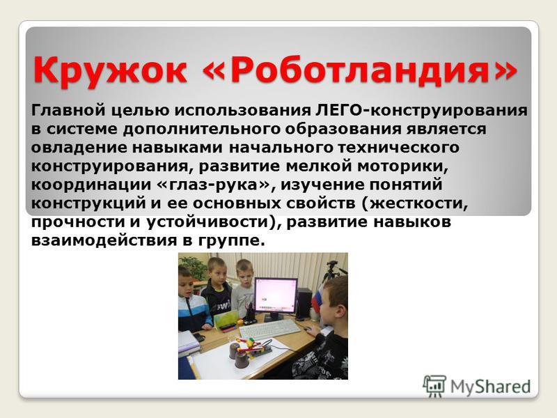Кружок «Роботландия» Главной целью использования ЛЕГО-конструирования в системе дополнительного образования является овладение навыками начального технического конструирования, развитие мелкой моторики, координации «глаз-рука», изучение понятий конст